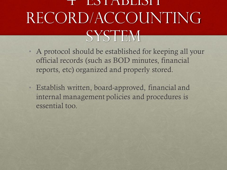 4- Establish Record/Accounting system A protocol should be established for keeping all your official records (such as BOD minutes, financial reports, etc) organized and properly stored.A protocol should be established for keeping all your official records (such as BOD minutes, financial reports, etc) organized and properly stored.