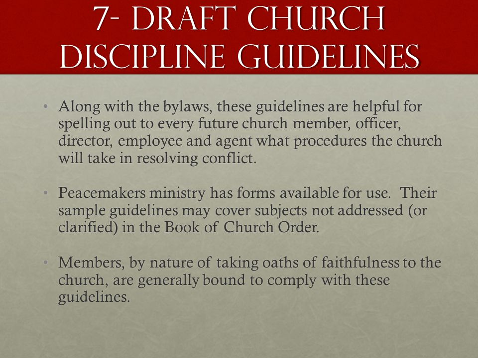 7- Draft church discipline guidelines Along with the bylaws, these guidelines are helpful for spelling out to every future church member, officer, director, employee and agent what procedures the church will take in resolving conflict.Along with the bylaws, these guidelines are helpful for spelling out to every future church member, officer, director, employee and agent what procedures the church will take in resolving conflict.