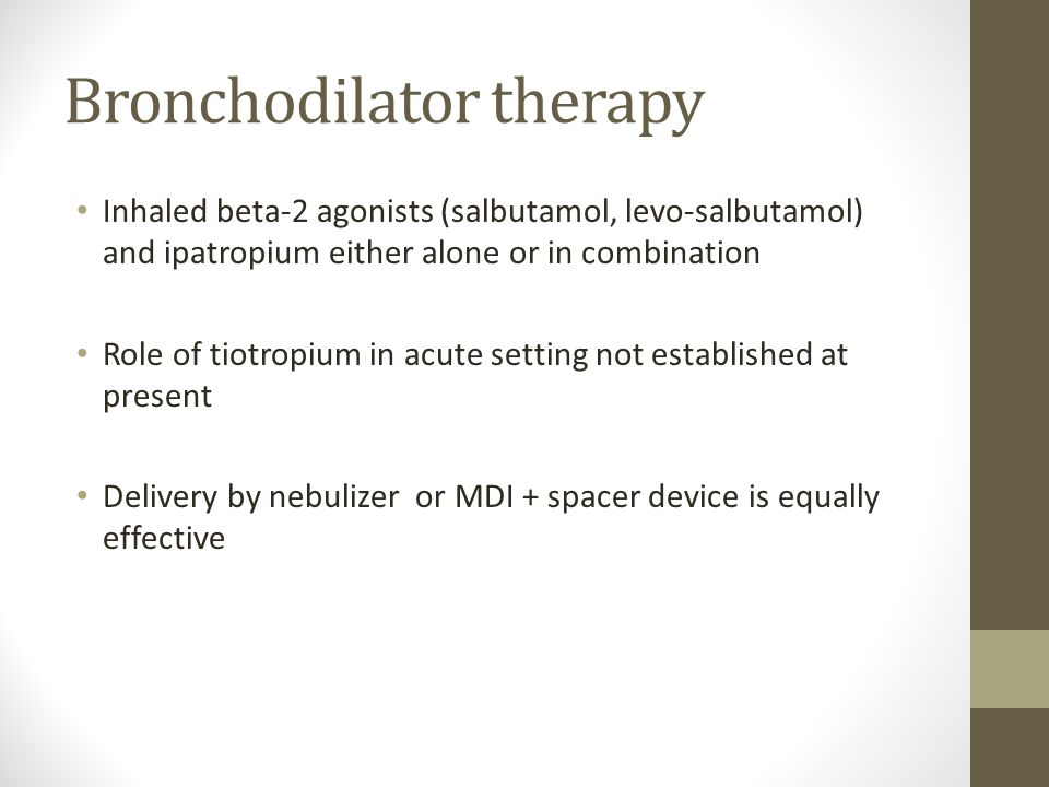 Bronchodilator therapy Inhaled beta-2 agonists (salbutamol, levo-salbutamol) and ipatropium either alone or in combination Role of tiotropium in acute setting not established at present Delivery by nebulizer or MDI + spacer device is equally effective