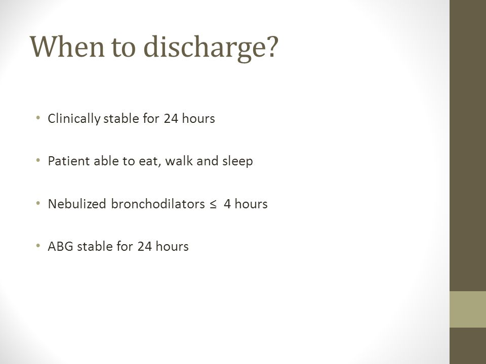 When to discharge? Clinically stable for 24 hours Patient able to eat, walk and sleep Nebulized bronchodilators ≤ 4 hours ABG stable for 24 hours