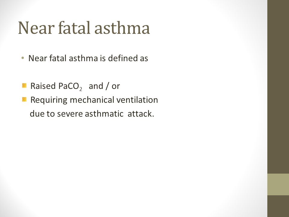Near fatal asthma Near fatal asthma is defined as Raised PaCO 2 and / or Requiring mechanical ventilation due to severe asthmatic attack.