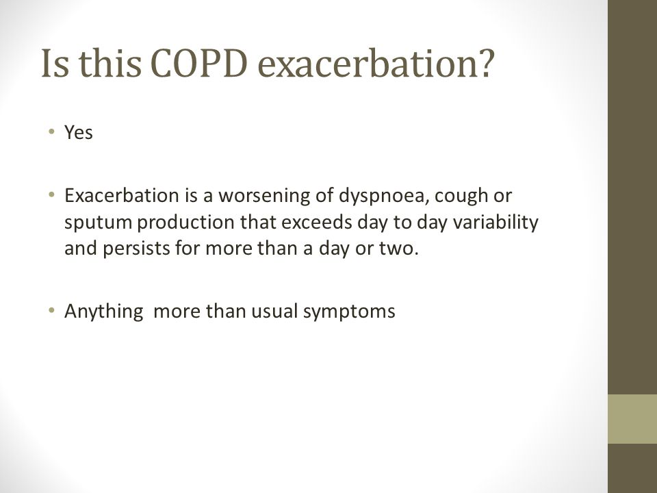 Is this COPD exacerbation? Yes Exacerbation is a worsening of dyspnoea, cough or sputum production that exceeds day to day variability and persists fo