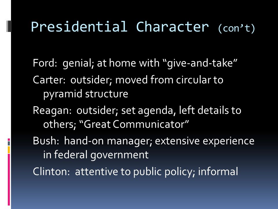 Presidential Character (con't) Ford: genial; at home with give-and-take Carter: outsider; moved from circular to pyramid structure Reagan: outsider; set agenda, left details to others; Great Communicator Bush: hand-on manager; extensive experience in federal government Clinton: attentive to public policy; informal