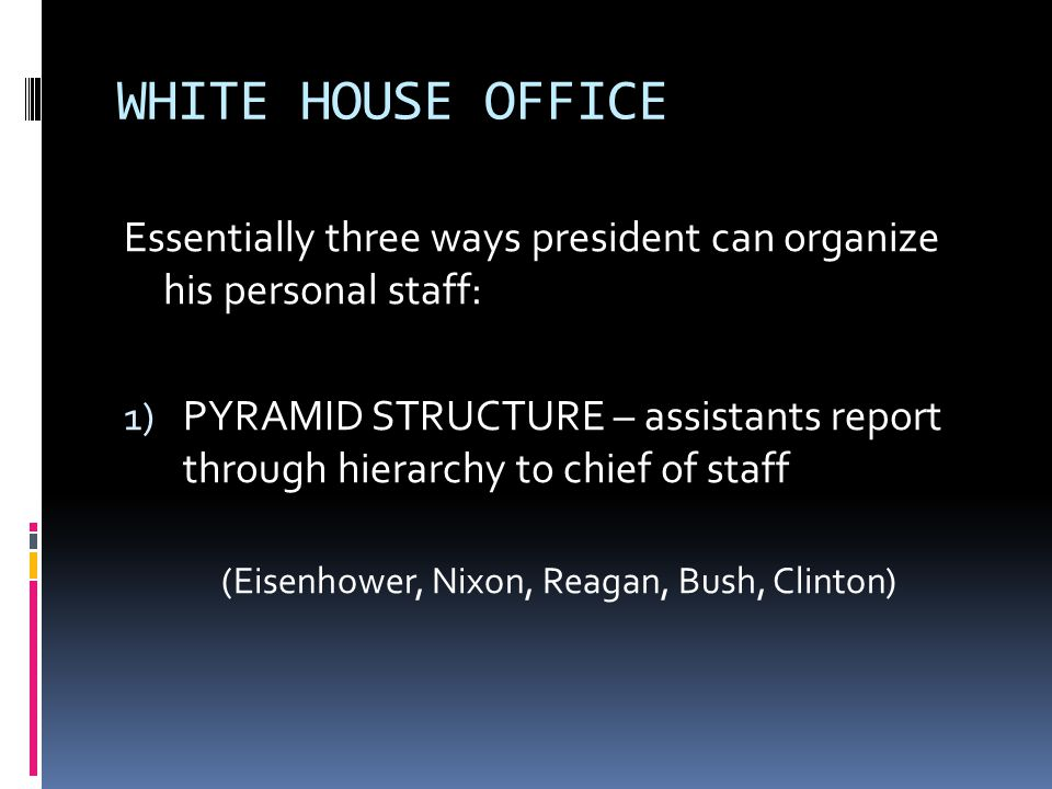 WHITE HOUSE OFFICE Essentially three ways president can organize his personal staff: 1) PYRAMID STRUCTURE – assistants report through hierarchy to chief of staff (Eisenhower, Nixon, Reagan, Bush, Clinton)