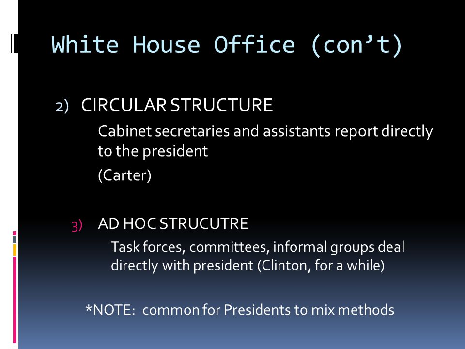 White House Office (con't) 2) CIRCULAR STRUCTURE Cabinet secretaries and assistants report directly to the president (Carter) 3) AD HOC STRUCUTRE Task forces, committees, informal groups deal directly with president (Clinton, for a while) *NOTE: common for Presidents to mix methods