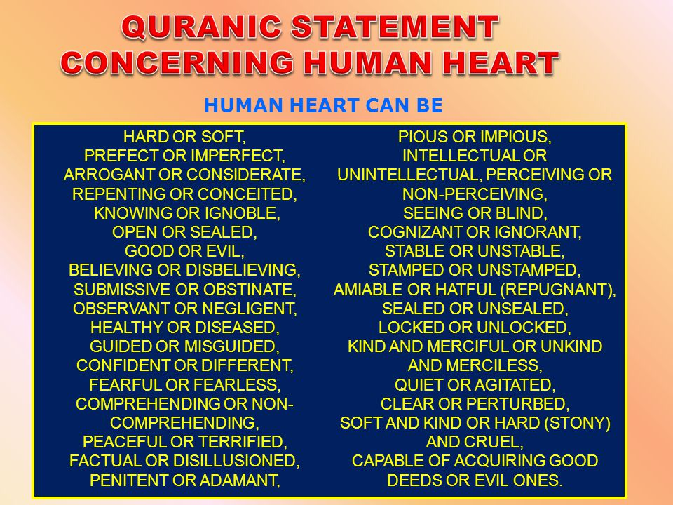 Our beloved Prophet (PBUH) said that Surely, in the body there is a small piece of flesh; if it is good, the whole body is good, and if it is corrupted, the whole body is corrupted, and that is surely the heart. [Hadith : Bukhari] Note: If you look at the images of the heart, just a piece of flesh, but it can hold lot of human attributes such as: love, fear, sorrow, etc.