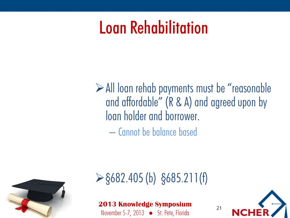 Loan Rehabilitation  All loan rehab payments must be reasonable and affordable (R & A) and agreed upon by loan holder and borrower.