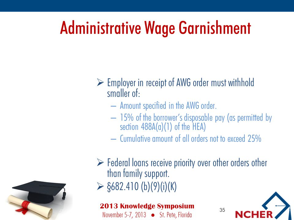 Administrative Wage Garnishment  Employer in receipt of AWG order must withhold smaller of: – Amount specified in the AWG order.