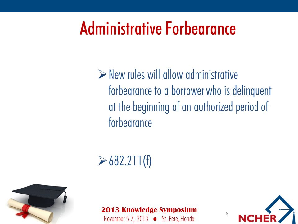 Administrative Forbearance  New rules will allow administrative forbearance to a borrower who is delinquent at the beginning of an authorized period of forbearance  682.211(f) 6 2013 Knowledge Symposium November 5-7, 2013 ● St.