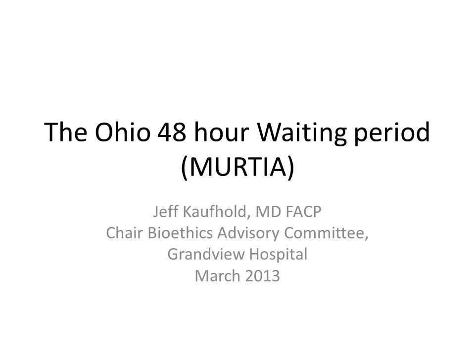 The Ohio 48 hour Waiting period (MURTIA) Jeff Kaufhold, MD FACP Chair Bioethics Advisory Committee, Grandview Hospital March 2013