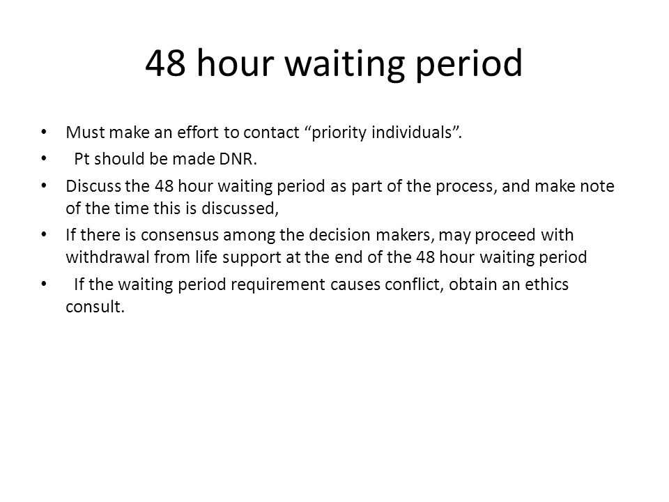 "48 hour waiting period Must make an effort to contact ""priority individuals"". Pt should be made DNR. Discuss the 48 hour waiting period as part of the"