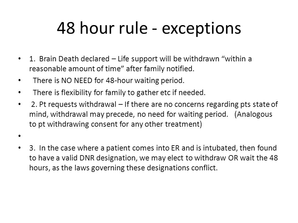 "48 hour rule - exceptions 1. Brain Death declared – Life support will be withdrawn ""within a reasonable amount of time"" after family notified. There i"