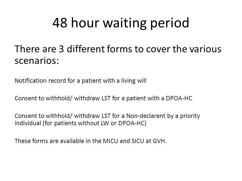 48 hour waiting period There are 3 different forms to cover the various scenarios: Notification record for a patient with a living will Consent to wit