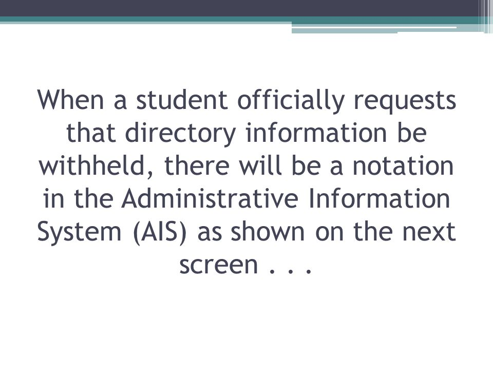 When a student officially requests that directory information be withheld, there will be a notation in the Administrative Information System (AIS) as shown on the next screen...