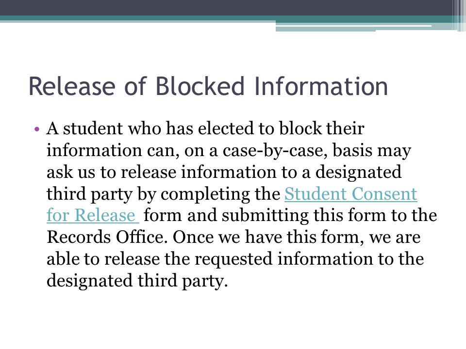 Release of Blocked Information A student who has elected to block their information can, on a case-by-case, basis may ask us to release information to a designated third party by completing the Student Consent for Release form and submitting this form to the Records Office.
