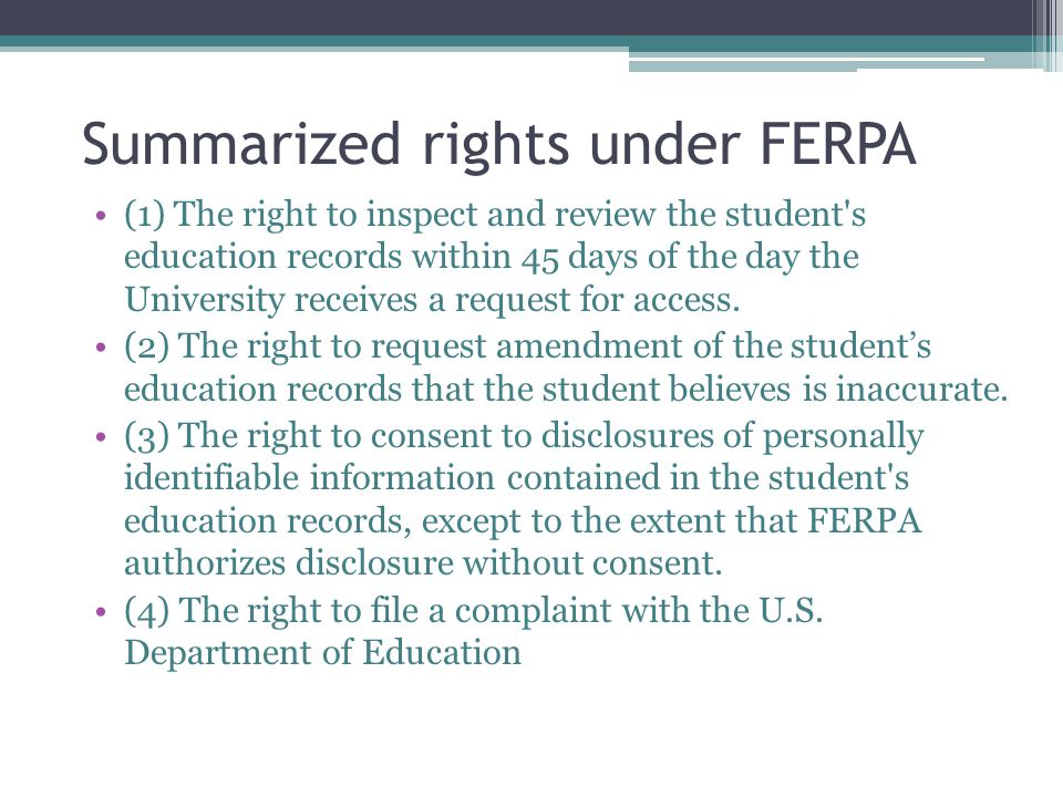 Summarized rights under FERPA (1) The right to inspect and review the student s education records within 45 days of the day the University receives a request for access.