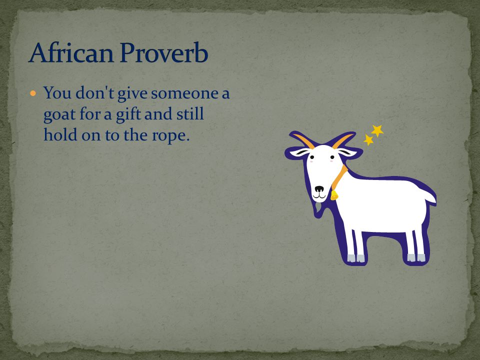 You don t give someone a goat for a gift and still hold on to the rope.