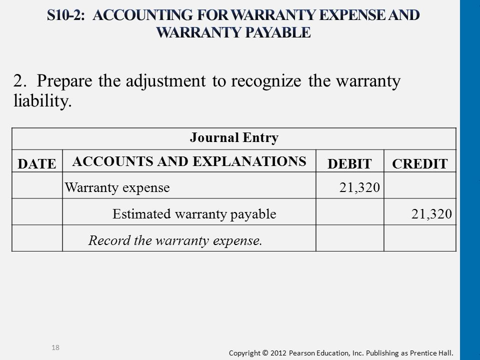 Copyright © 2012 Pearson Education, Inc. Publishing as Prentice Hall. 2. Prepare the adjustment to recognize the warranty liability. 18 Journal Entry