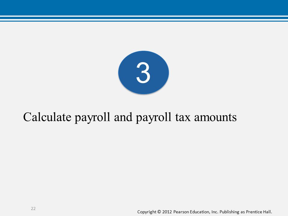 Copyright © 2012 Pearson Education, Inc. Publishing as Prentice Hall. Calculate payroll and payroll tax amounts 22 3 3