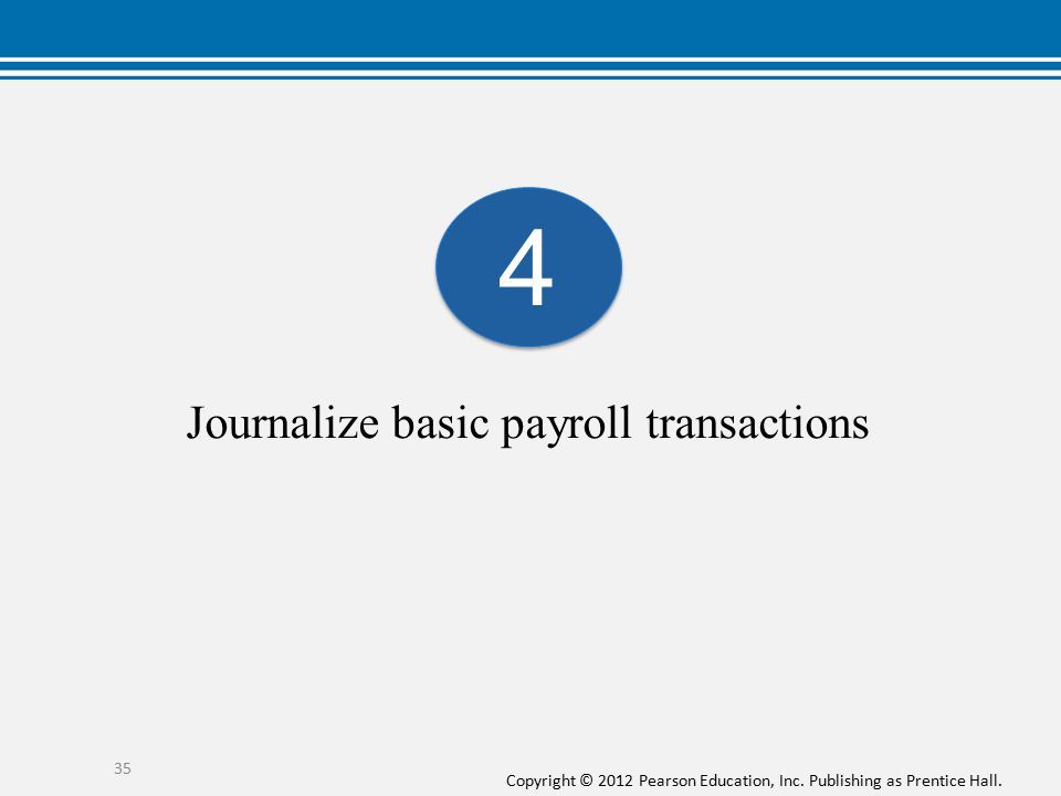 Copyright © 2012 Pearson Education, Inc. Publishing as Prentice Hall. Journalize basic payroll transactions 35 4 4