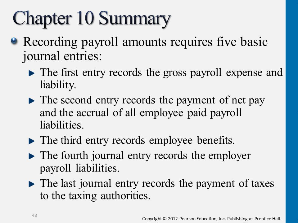 Copyright © 2012 Pearson Education, Inc. Publishing as Prentice Hall. Recording payroll amounts requires five basic journal entries: The first entry r