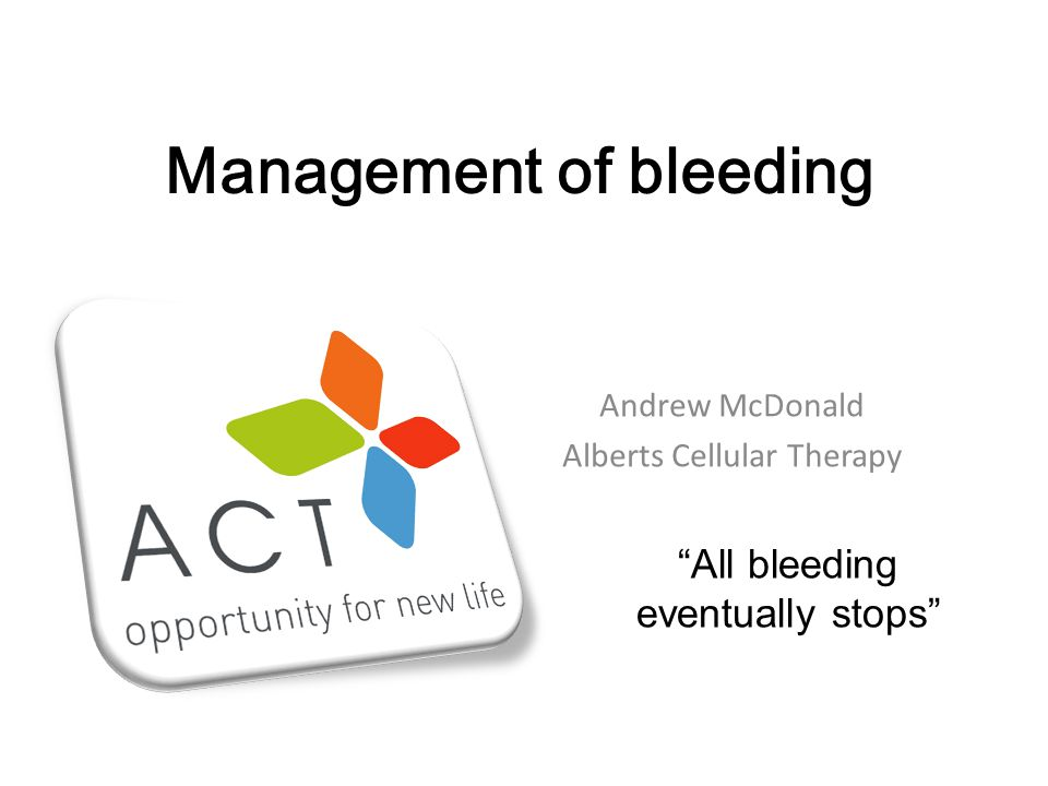 Management of bleeding Andrew McDonald Alberts Cellular Therapy All bleeding eventually stops
