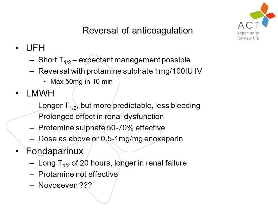 n UFH – Short T 1/2 – expectant management possible – Reversal with protamine sulphate 1mg/100IU IV Max 50mg in 10 min LMWH – Longer T 1/2, but more predictable, less bleeding – Prolonged effect in renal dysfunction – Protamine sulphate 50-70% effective – Dose as above or 0.5-1mg/mg enoxaparin Fondaparinux – Long T 1/2 of 20 hours, longer in renal failure – Protamine not effective – Novoseven .