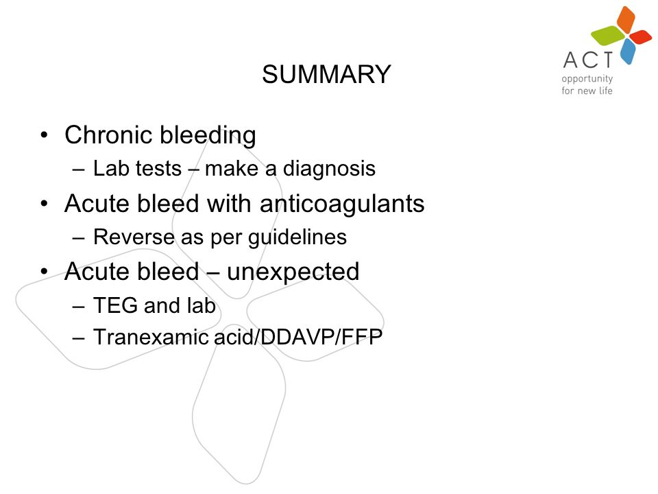 n Chronic bleeding – Lab tests – make a diagnosis Acute bleed with anticoagulants – Reverse as per guidelines Acute bleed – unexpected – TEG and lab – Tranexamic acid/DDAVP/FFP SUMMARY
