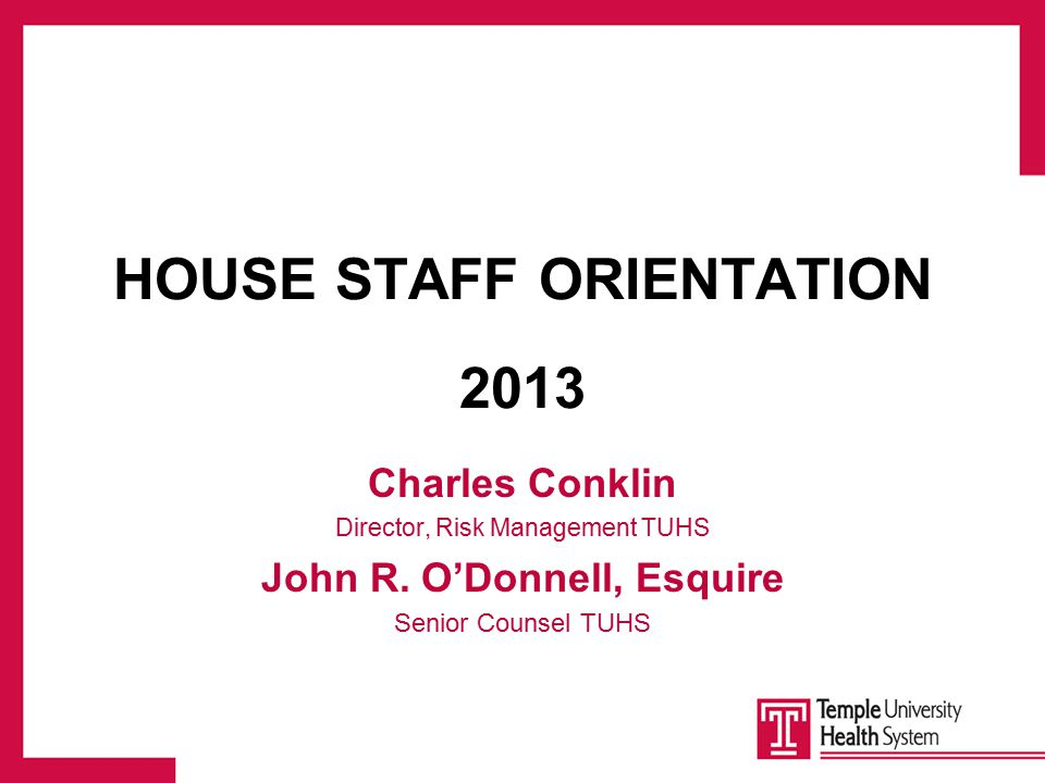 HOUSE STAFF ORIENTATION 2013 Charles Conklin Director, Risk Management TUHS John R.