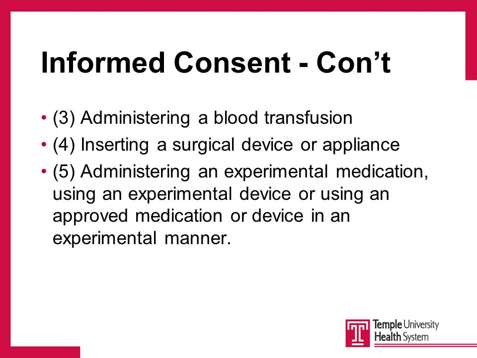 Informed Consent - Con't (3) Administering a blood transfusion (4) Inserting a surgical device or appliance (5) Administering an experimental medication, using an experimental device or using an approved medication or device in an experimental manner.