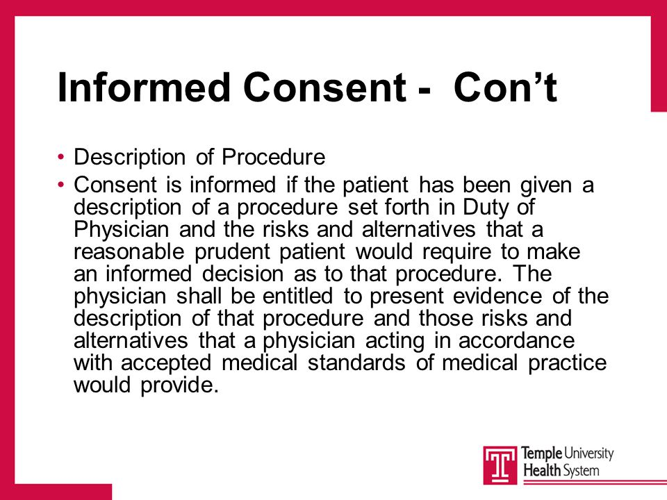 Informed Consent - Con't Description of Procedure Consent is informed if the patient has been given a description of a procedure set forth in Duty of Physician and the risks and alternatives that a reasonable prudent patient would require to make an informed decision as to that procedure.