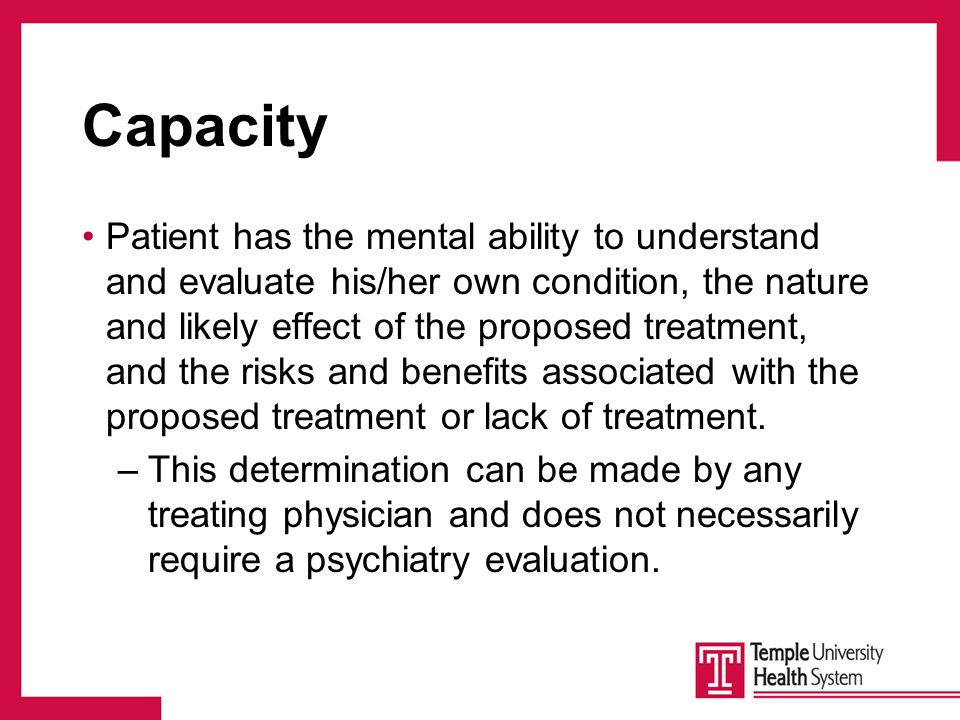 Capacity Patient has the mental ability to understand and evaluate his/her own condition, the nature and likely effect of the proposed treatment, and the risks and benefits associated with the proposed treatment or lack of treatment.