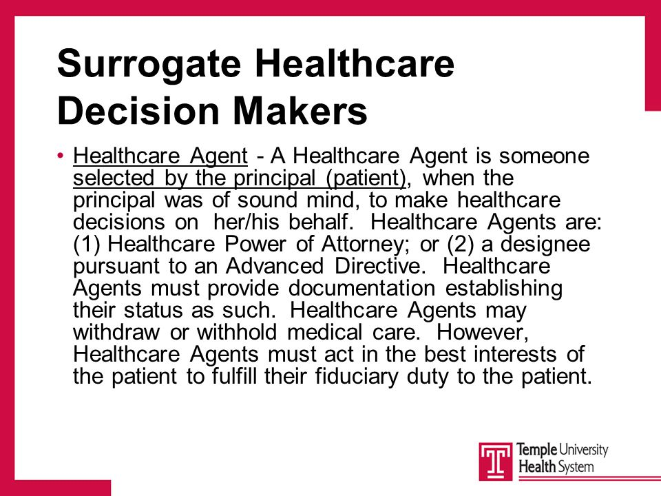 Surrogate Healthcare Decision Makers Healthcare Agent - A Healthcare Agent is someone selected by the principal (patient), when the principal was of sound mind, to make healthcare decisions on her/his behalf.