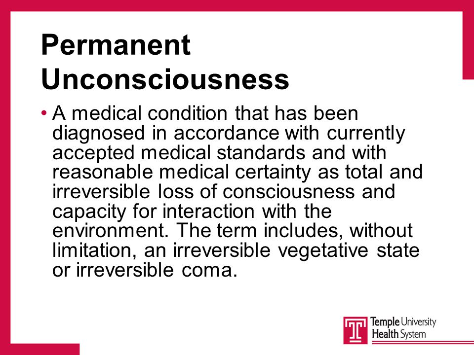 Permanent Unconsciousness A medical condition that has been diagnosed in accordance with currently accepted medical standards and with reasonable medical certainty as total and irreversible loss of consciousness and capacity for interaction with the environment.