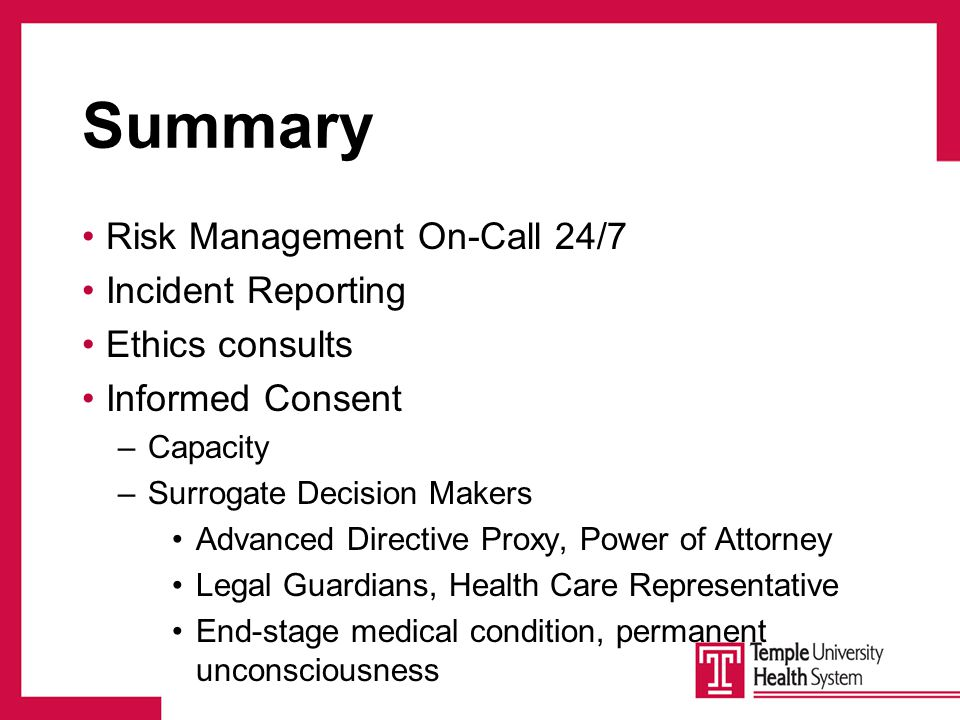 Summary Risk Management On-Call 24/7 Incident Reporting Ethics consults Informed Consent –Capacity –Surrogate Decision Makers Advanced Directive Proxy, Power of Attorney Legal Guardians, Health Care Representative End-stage medical condition, permanent unconsciousness