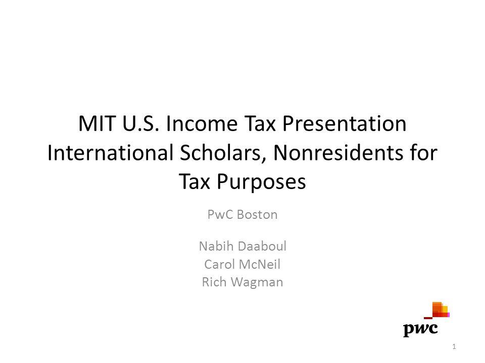 MIT U.S. Income Tax Presentation International Scholars, Nonresidents for Tax Purposes PwC Boston Nabih Daaboul Carol McNeil Rich Wagman 1