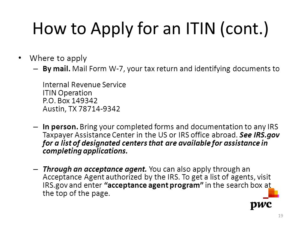 How to Apply for an ITIN (cont.) Where to apply – By mail. Mail Form W-7, your tax return and identifying documents to Internal Revenue Service ITIN O