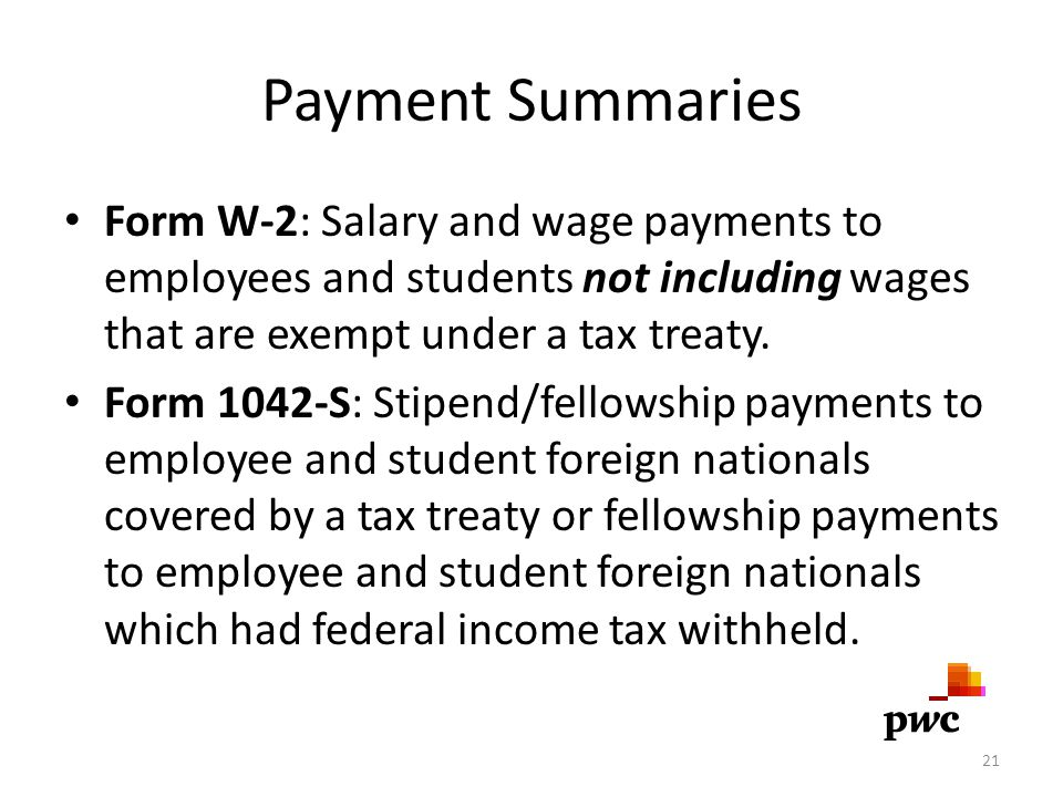 Payment Summaries Form W-2: Salary and wage payments to employees and students not including wages that are exempt under a tax treaty. Form 1042-S: St