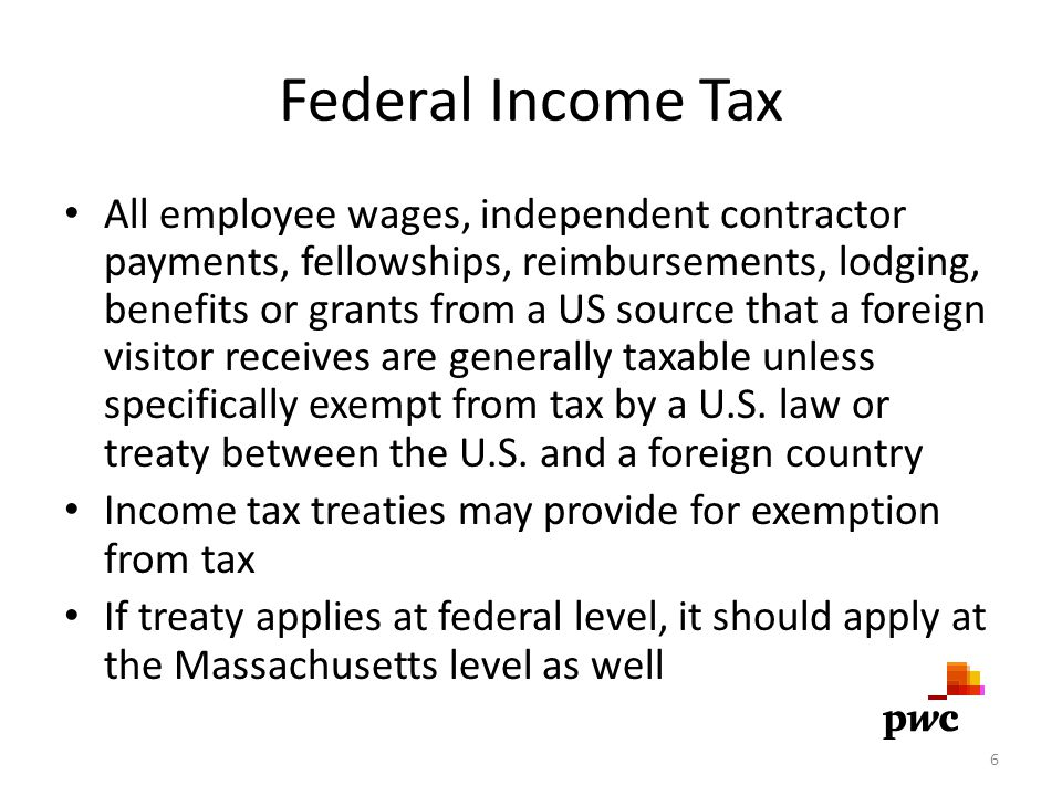 Federal Income Tax All employee wages, independent contractor payments, fellowships, reimbursements, lodging, benefits or grants from a US source that