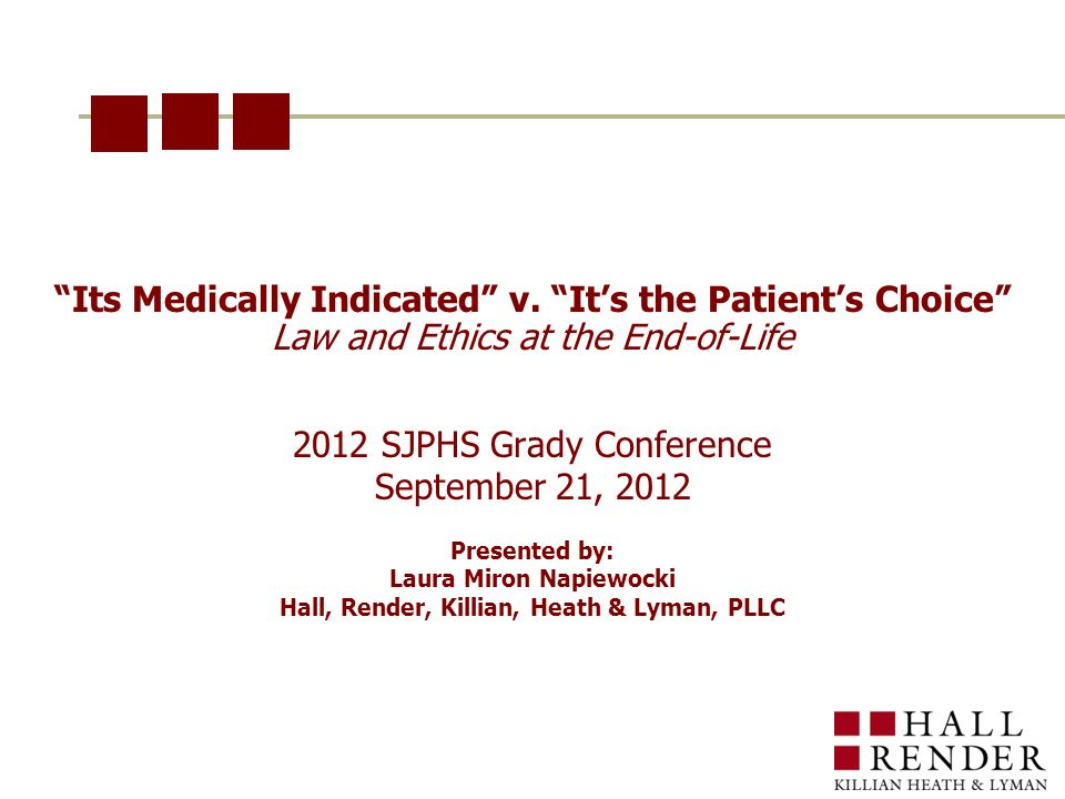 """""""Its Medically Indicated"""" v. """"It's the Patient's Choice"""" Law and Ethics at the End-of-Life 2012 SJPHS Grady Conference September 21, 2012 Presented by"""