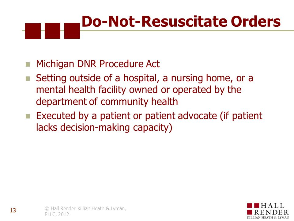 Do-Not-Resuscitate Orders Michigan DNR Procedure Act Setting outside of a hospital, a nursing home, or a mental health facility owned or operated by the department of community health Executed by a patient or patient advocate (if patient lacks decision-making capacity) © Hall Render Killian Heath & Lyman, PLLC, 2012 13