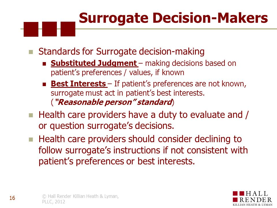Surrogate Decision-Makers Standards for Surrogate decision-making Substituted Judgment – making decisions based on patient's preferences / values, if known Best Interests – If patient's preferences are not known, surrogate must act in patient's best interests.