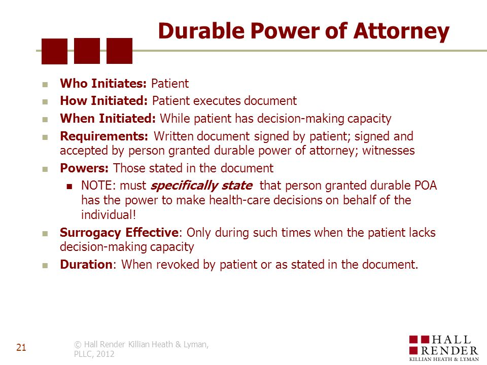Durable Power of Attorney Who Initiates: Patient How Initiated: Patient executes document When Initiated: While patient has decision-making capacity Requirements: Written document signed by patient; signed and accepted by person granted durable power of attorney; witnesses Powers: Those stated in the document NOTE: must specifically state that person granted durable POA has the power to make health-care decisions on behalf of the individual.