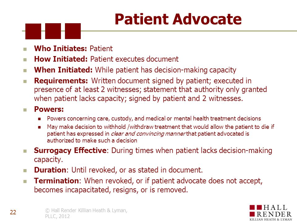 Patient Advocate Who Initiates: Patient How Initiated: Patient executes document When Initiated: While patient has decision-making capacity Requirements: Written document signed by patient; executed in presence of at least 2 witnesses; statement that authority only granted when patient lacks capacity; signed by patient and 2 witnesses.