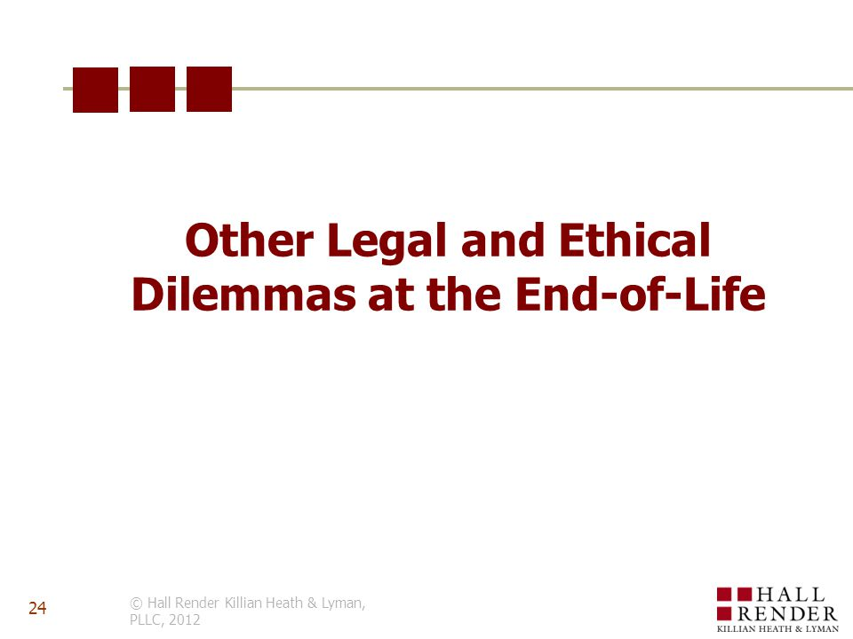 Other Legal and Ethical Dilemmas at the End-of-Life © Hall Render Killian Heath & Lyman, PLLC, 2012 24