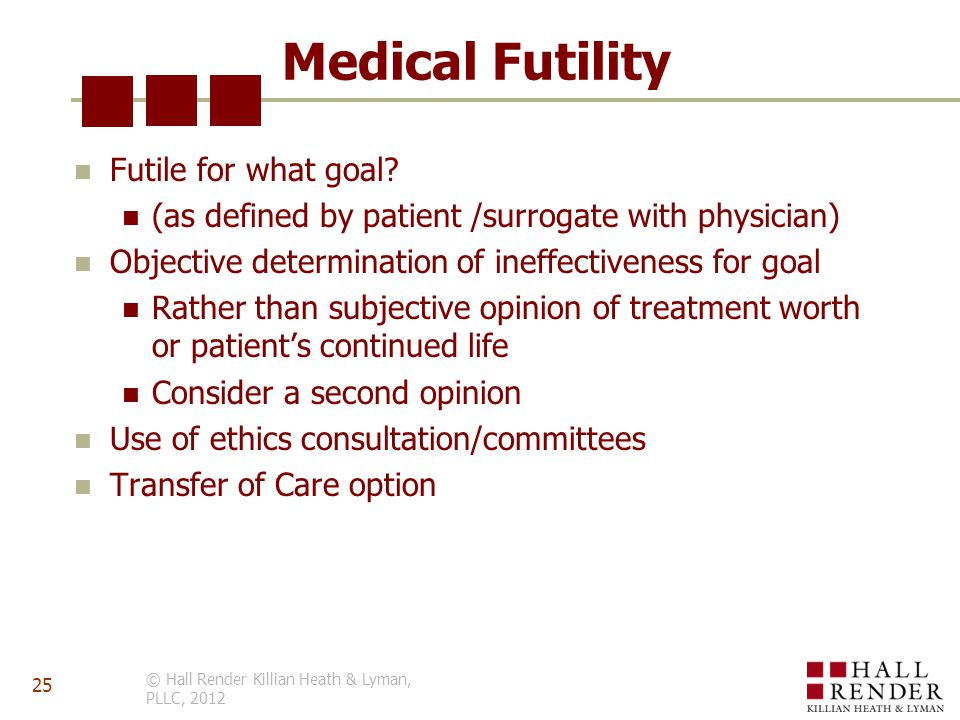 Medical Futility Futile for what goal? (as defined by patient /surrogate with physician) Objective determination of ineffectiveness for goal Rather th