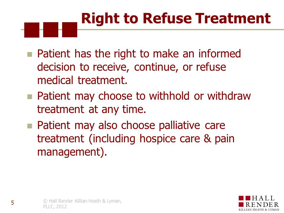 Right to Refuse Treatment Patient has the right to make an informed decision to receive, continue, or refuse medical treatment.