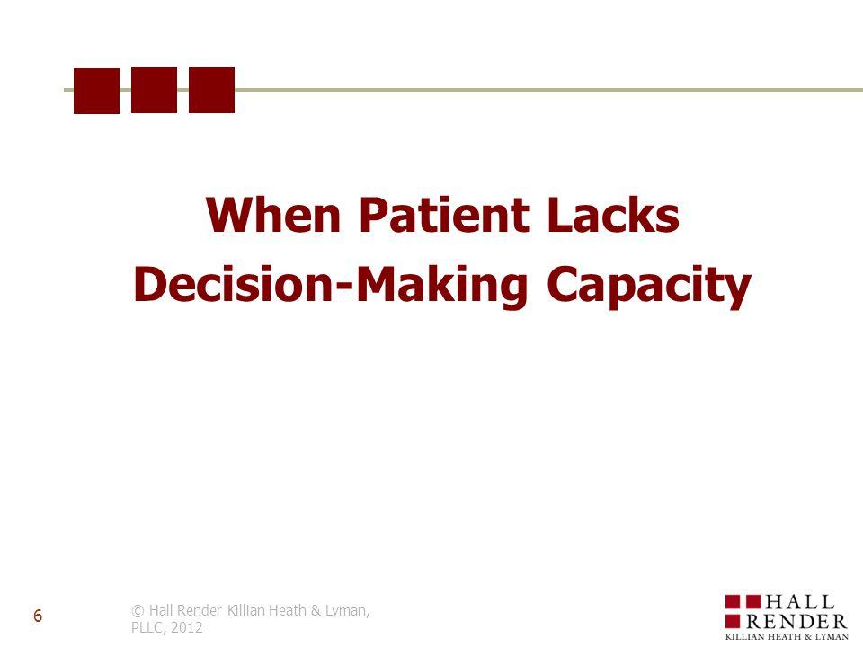 When Patient Lacks Decision-Making Capacity © Hall Render Killian Heath & Lyman, PLLC, 2012 6