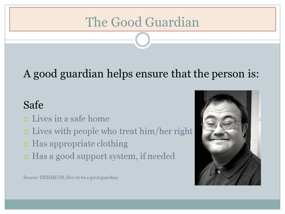 The Good Guardian A good guardian helps ensure that the person is: Safe  Lives in a safe home  Lives with people who treat him/her right  Has appropriate clothing  Has a good support system, if needed Source: DDMHS/DS, How to be a good guardian