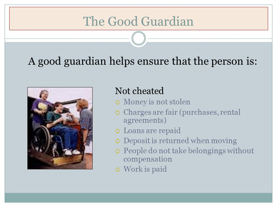 The Good Guardian Not cheated  Money is not stolen  Charges are fair (purchases, rental agreements)  Loans are repaid  Deposit is returned when moving  People do not take belongings without compensation  Work is paid A good guardian helps ensure that the person is: